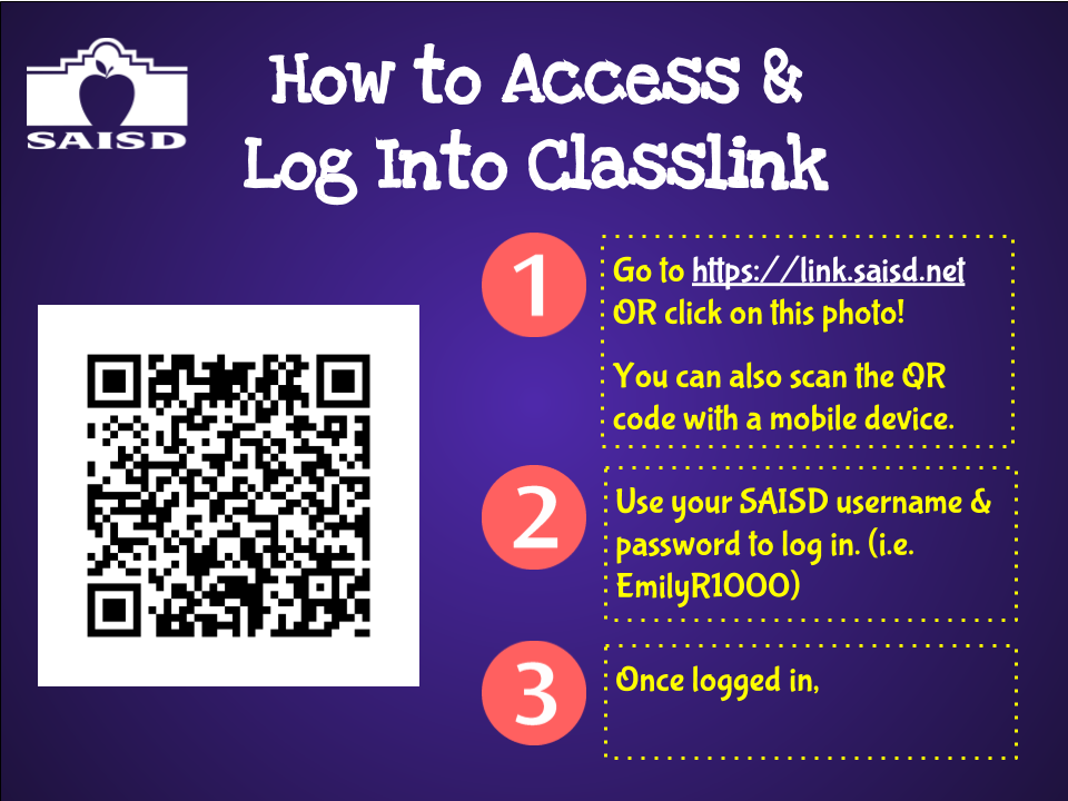 How to Access and Log into Classlink. 1. Go to https://link.saisd.net or click on this photo! You can also scan the QR code with a mobile device. 2.  Use your SAISD user name & password to log in. (i.e. EmilyR1000) 3.  Once logged in...